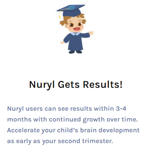 Nuryl users can see results within 3-4 months with continued growth over time. Accelerate your child's brain development as early as your second trimester.
